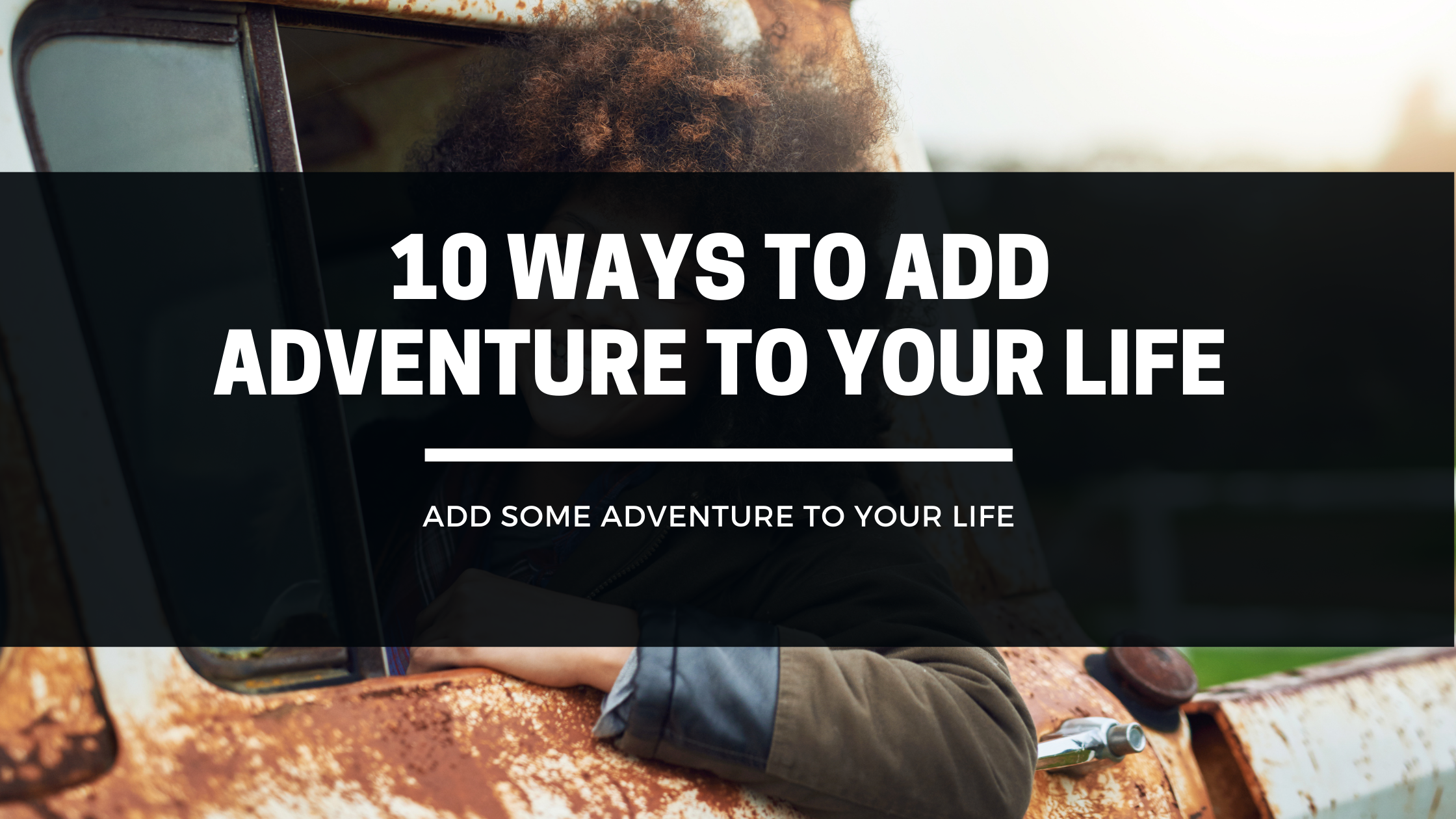 10 Ways To Add Adventure To Your Life