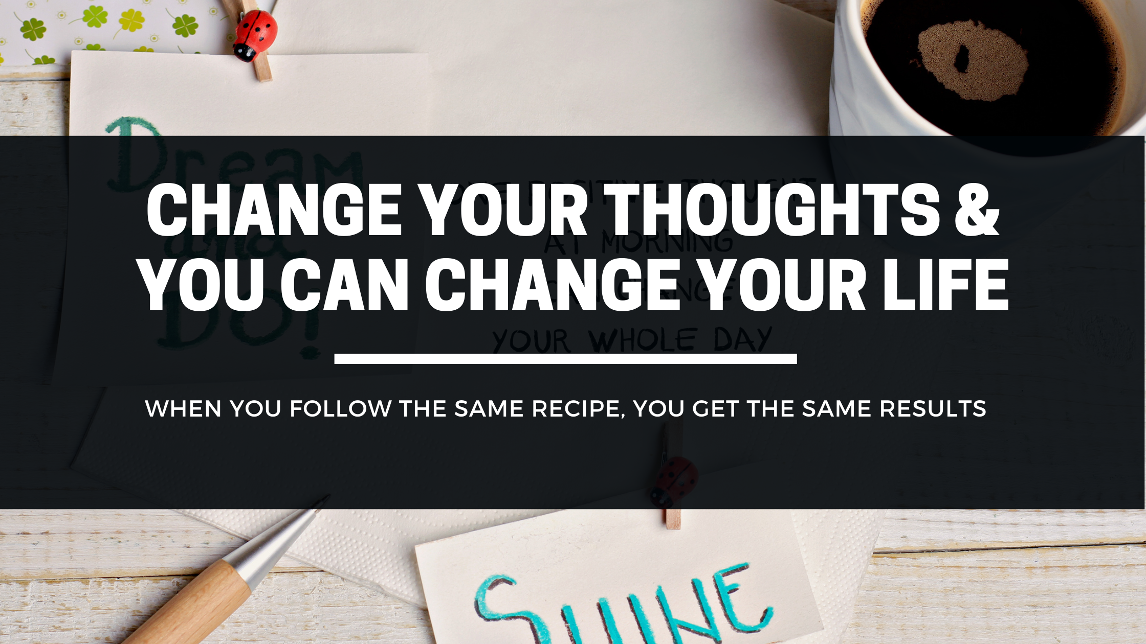 Change Your Thoughts & You Can Change Your Life