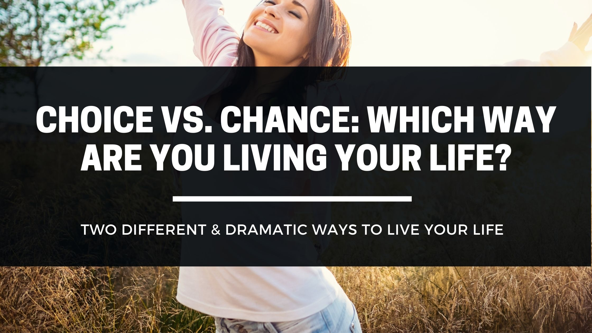 Choice vs Chance - Which Way Are You Living Your Life?